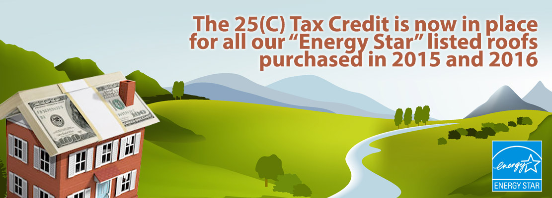 The 25(C) Tax Credit is now in place for our Energy Star listed roofs purchased in 2015 and 2016.